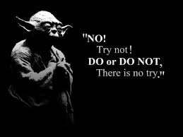do or do not -- there is no try